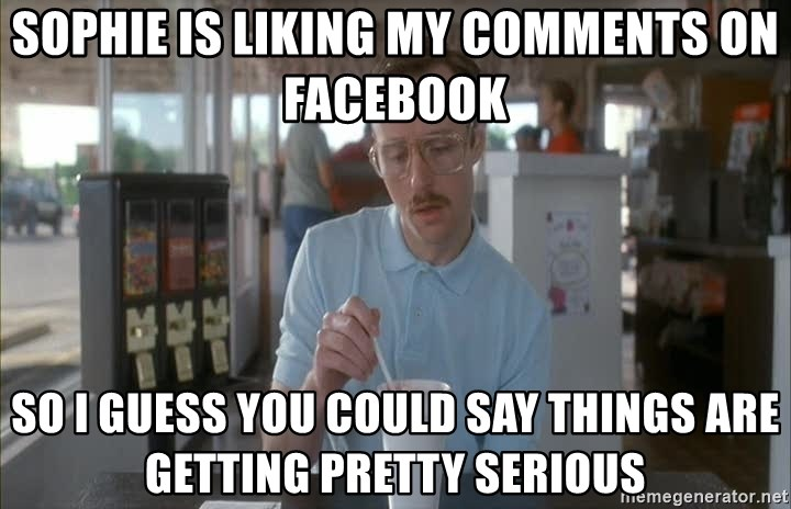 Things are getting pretty Serious (Napoleon Dynamite) - Sophie is liking my comments on facebook So I guess you could say things are getting pretty serious