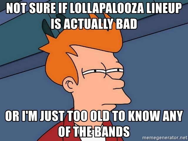 Futurama Fry - Not sure if lollapalooza lineup is actually bad or i'm just too old to know any of the bands