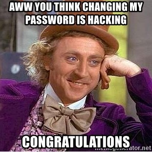 Willy Wonka - AWW YOU THINK CHANGING MY PASSWORD IS HACKING            cONGRATULATIONS