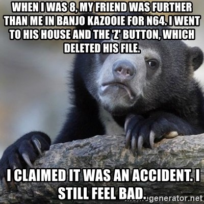 Confession Bear - WHEN I WAS 8, MY FRIEND WAS FURTHER THAN ME IN BANJO KAZOOIe FOR N64. I WENT TO HIS HOUSE AND THE 'Z' BUTTON, WHICH DELETED HIS file.  I CLAIMED IT WAS AN ACCIDENT. I still feel bad.