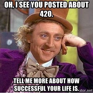 Willy Wonka - Oh, I see you posted about 420. Tell me more about how successful your life is.