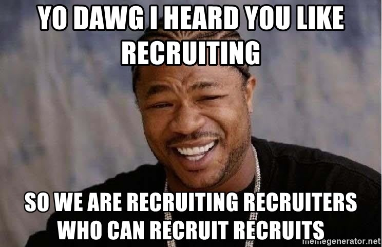 Yo Dawg - yo dawg I heard you like recruItING  SO We are recruiting recruiters who can recruit recruits