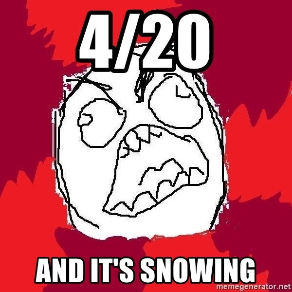 Rage FU - 4/20 and it's snowing