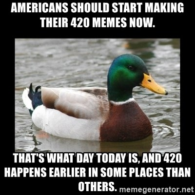 advice mallard - Americans should start making their 420 memes now. That's what day today is, and 420 happens earlier in some places than others.