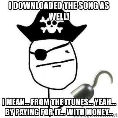 Poker face Pirate - I downloaded the song as well! I mean... From the itunes... yeah... by paying for it... with money...