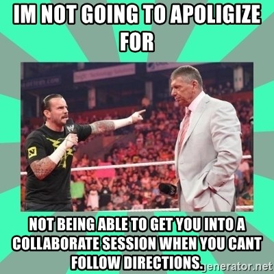 CM Punk Apologize! - Im not going to apoligize for  Not being able to get you into a Collaborate session when you cant follow directions.