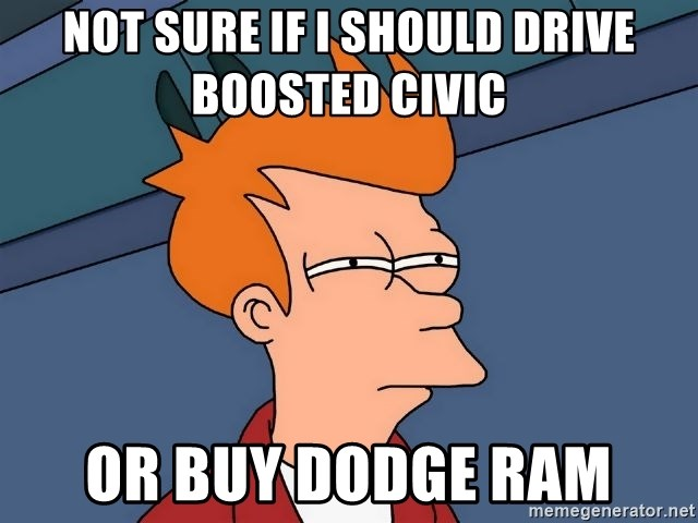 Futurama Fry - Not sure if I should drive boosted civic  Or buy dodge ram