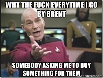 star trek wtf - why the fuck everytime i go by brent somebody asking me to buy something for them