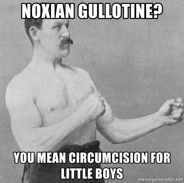 Overly Manly Man, man - NOXIAN GULLOTINE? YOU MEAN CIRCUMCISION FOR LITTLE BOYS