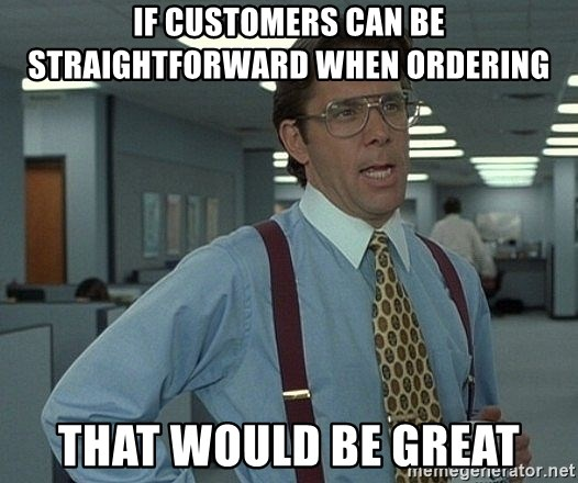 Office Space That Would Be Great - If customers can be straightforward when ordering that would be great