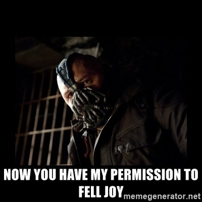 Bane Meme -  now you have my permission to fell joy