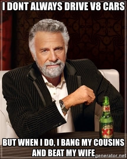 The Most Interesting Man In The World - i dont always drive V8 cars but when i do, i bang my cousins and beat my wife