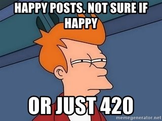 Fry squint - Happy posts. Not sure if happy or just 420