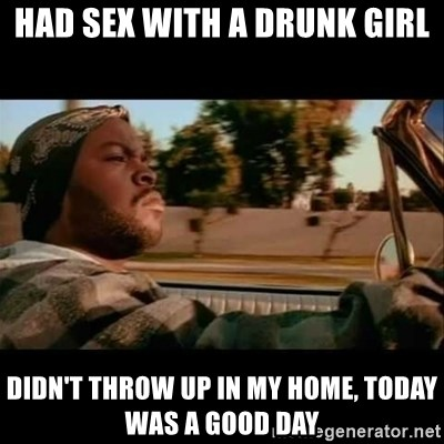 Ice Cube- Today was a Good day - Had sex with a drunk girl didn't throw up in my home, today was a good day