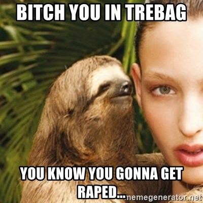 sexy sloth - bitch you in trebag  you know you gonna get raped...