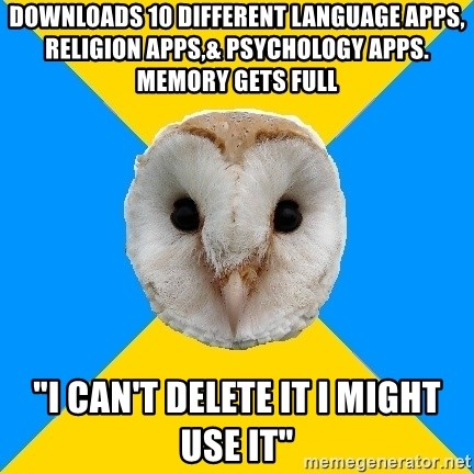 """Bipolar Owl - downloads 10 different language apps, religion apps,& psychology apps. memory gets full """"i can't delete it i might use it"""""""