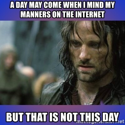 but it is not this day - A day may come when I mind my manners on the internet But that is not this day