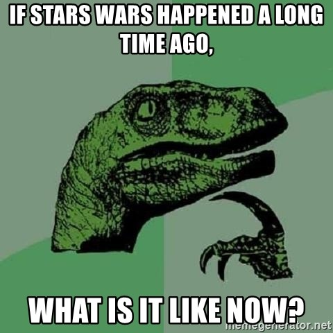 Philosoraptor - IF stars wars happened a long time ago, what is it like now?