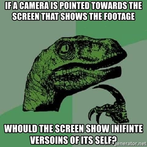 Philosoraptor - If a camera is pointed towards the screen that shows the footage whould the screen show inifinte versoins of its self?