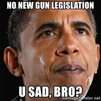 Obama Crying - no new gun legislation u sad, bro?