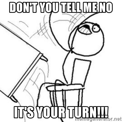 Flip table meme - Don't you tell me no it's your turn!!!