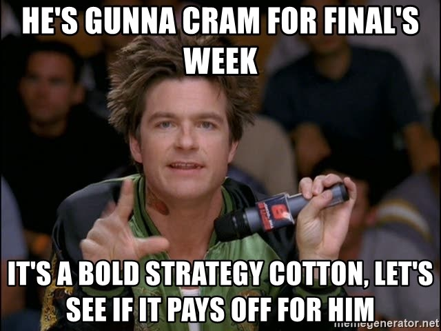 Bold Strategy Cotton - He's gunna cram for final's week It's a bold strategy cotton, let's see if it pays off for him