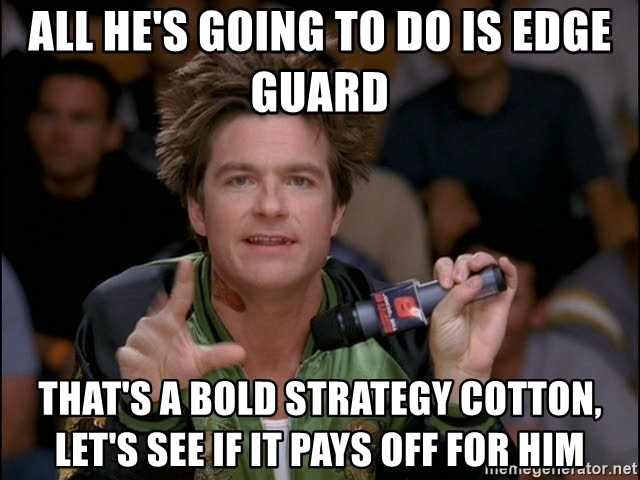 Bold Strategy Cotton - ALl he's going to do is edge guard That's a bold strategy cotton, Let's see if it pays off for him