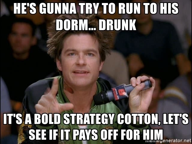 Bold Strategy Cotton - He's gunna try to run to his dorm... drunk It's a bold strategy cotton, let's see if it pays off for him