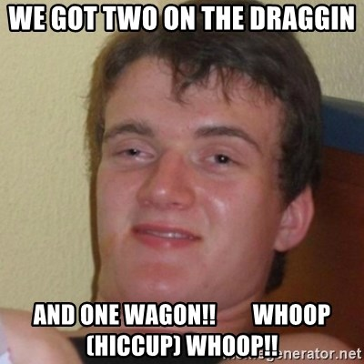 Stoner Stanley - we got two on the draggin and one wagon!!        whoop (hiccup) whoop!!