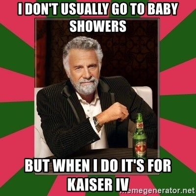 i dont usually - I Don't Usually Go To Baby Showers But When I Do It's For Kaiser IV