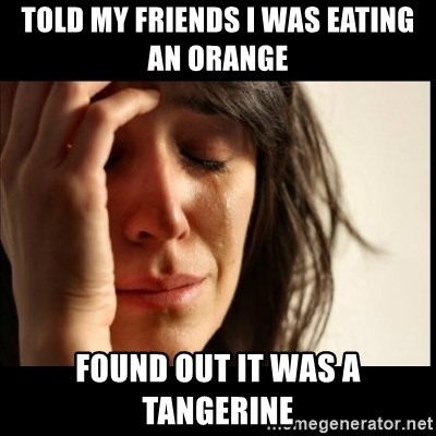 First World Problems - Told my friends I was eating an Orange  Found out it was a tangerine