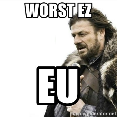 Prepare yourself - WORST EZ EU