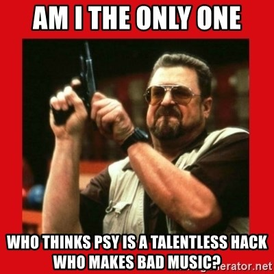 Angry Walter With Gun - Am I the only one who thinks Psy is a talentless hack who makes bad music?