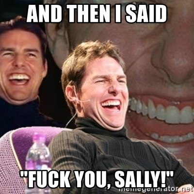 "Tom Cruise laugh - And then i said ""fuck you, sally!"""