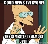 Professor Farnsworth - Good news everyone! The semester is almost over!