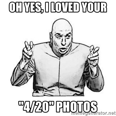 "Sceptical Dr. Evil - oh yes, i loved your ""4/20"" photos"