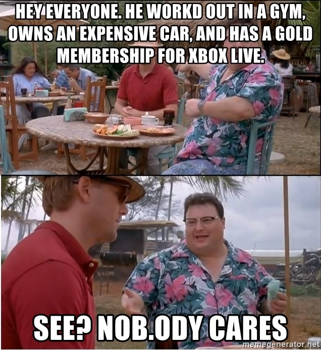 See? Nobody Cares - hey everyone. he workd out in a gym, owns an expensive car, and has a gold membership for xbox live. see? nob.ody Cares
