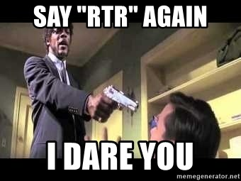 """Say what again - Say """"RTR"""" again I dare you"""