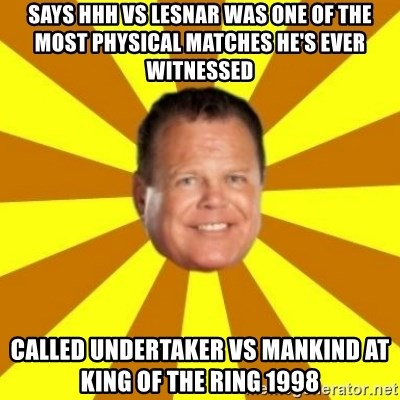 Jerry Lawler - SAYS HHH VS lesnar WAS ONE OF THE MOST PHYSICAL MATCHES HE'S EVER WITNESSED called undertaker vs mankind at king of the ring 1998