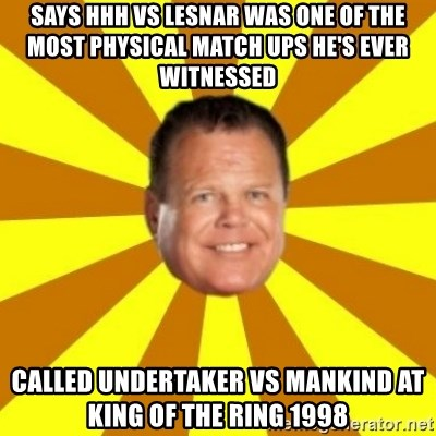 Jerry Lawler - SAYS HHH VS LESNAR WAS ONE OF THE MOST PHYSICAL MATCH UPS HE'S EVER WITNESSED CaLLED UNDERTAKER VS MANKIND AT KING OF THE RING 1998