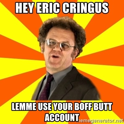 Dr. Steve Brule - Hey eric cringus lemme use your boff butt account