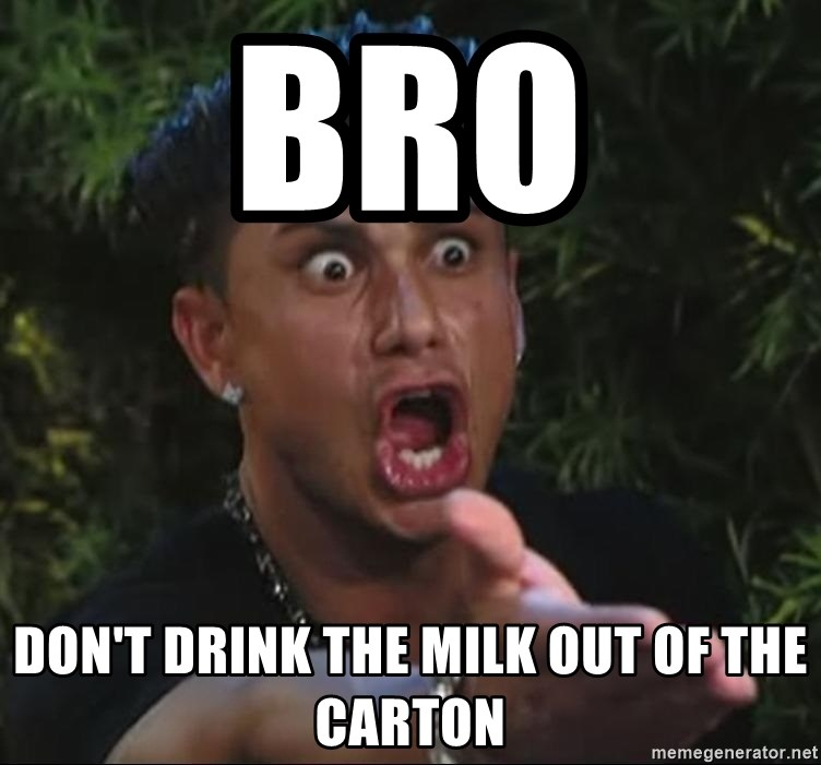 Flippinpauly - bro don't drink the milk out of the carton