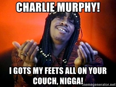 Rick James its friday - charlie murphy! i gots my feets all on your couch, nigga!