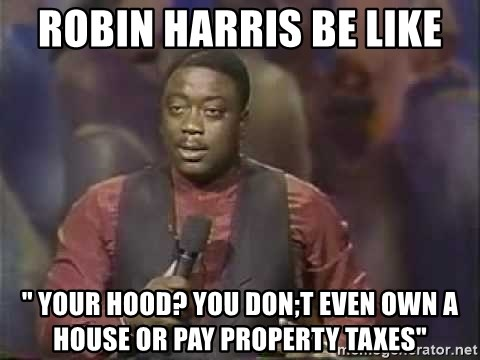 "Robin Harris - Robin Harris be like "" Your Hood? You don;t even own A House or pay property taxes"""