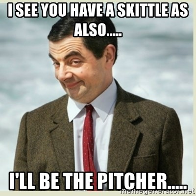 MR bean - I see you have a skittle as also..... i'll be the pitcher.....