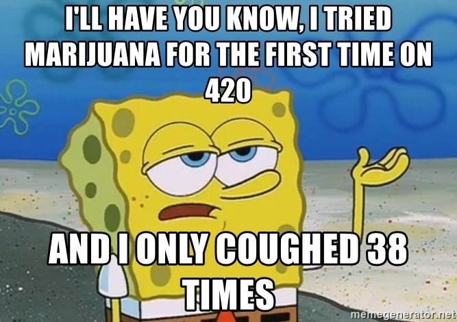 I'll have you know Spongebob - I'll have you know, I tried marijuana for the first time on 420 And I only coughed 38 times