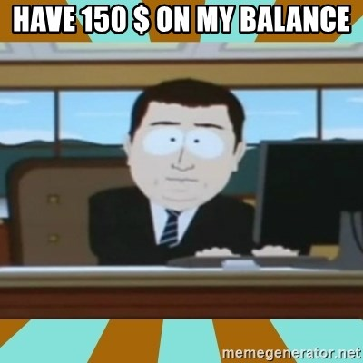 And it's gone - have 150 $ on my balance