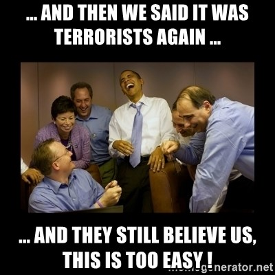 obama laughing  - ... and then we said it was terrorists again ... ... and they still believe us, this is too easy !