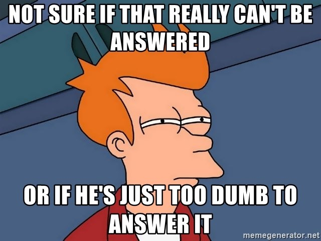 Futurama Fry - not sure if that really can't be answered or if he's just too dumb to answer it