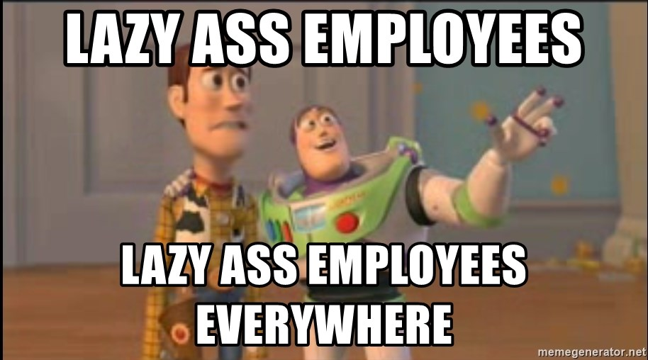 X, X Everywhere  - Lazy ass employees lazy ass employees everywhere